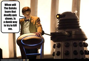 When will The Daleks learn that deadly quiz shows. Is  a dumb way to try to kill me.