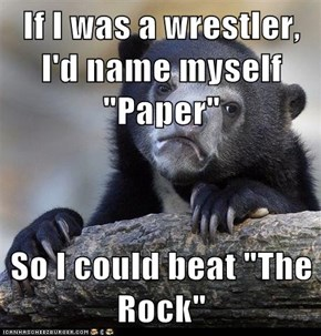 "If I was a wrestler, I'd name myself ""Paper""  So I could beat ""The Rock"""