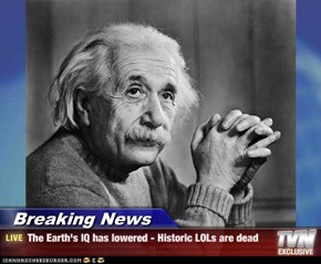Breaking News - The Earth's IQ has lowered - Historic LOLs are dead