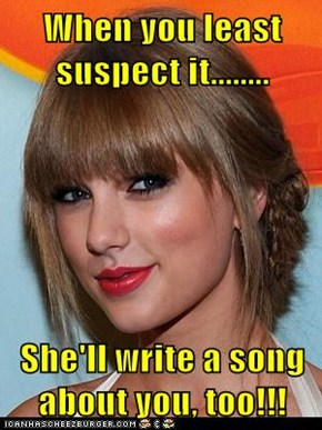 When you least suspect it........  She'll write a song about you, too!!!