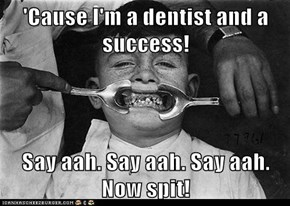 'Cause I'm a dentist and a success!  Say aah. Say aah. Say aah. Now spit!