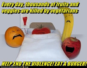 Every day, thousands of fruits and veggies are killed by vegetarians  HELP END THE VIOLENCE! EAT A BURGER!
