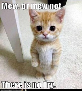 Mew. or mew not.  There is no Try.