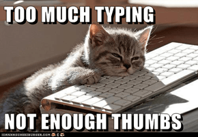 TOO MUCH TYPING  NOT ENOUGH THUMBS