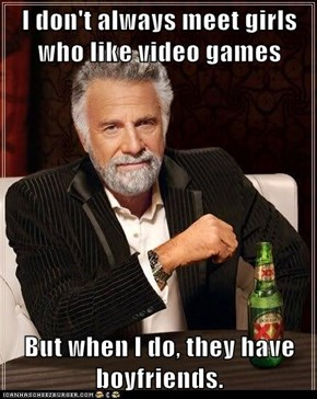 I don't always meet girls who like video games  But when I do, they have boyfriends.