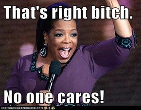 That's right b*tch.  No one cares!