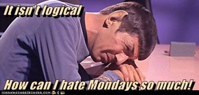 It isn't logical   How can I hate Mondays so much!