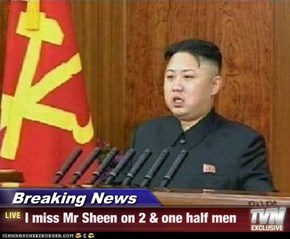 Breaking News - I miss Mr Sheen on 2 & one half men