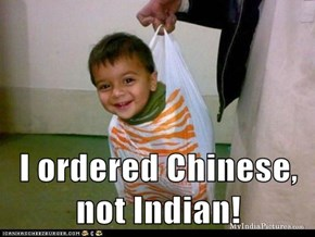 I ordered Chinese, not Indian!