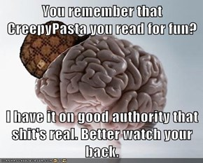 You remember that CreepyPasta you read for fun?  I have it on good authority that sh*t's real. Better watch your back.
