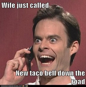 Wife just called  New taco bell down the road