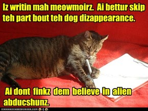 Iz writin mah meowmoirz.  Ai bettur skip teh part bout teh dog dizappearance.
