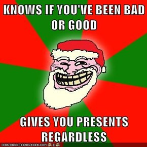 KNOWS IF YOU'VE BEEN BAD OR GOOD  GIVES YOU PRESENTS REGARDLESS