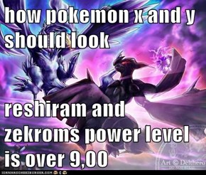 how pokemon x and y should look  reshiram and zekroms power level is over 9,00