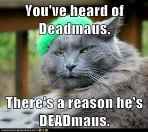 You've heard of Deadmaus.  There's a reason he's DEADmaus.