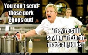 You can't send those pork chops out!
