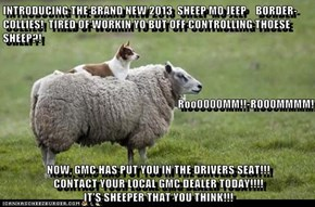 INTRODUCING THE BRAND NEW 2013  SHEEP MO JEEP    BORDER-COLLIES!  TIRED OF WORKIN YO BUT OFF CONTROLLING THOESE SHEEP?! Roo0000MM!!-RO00MMMM! NOW, GMC HAS PUT YOU IN THE DRIVERS SEAT!!!                    CONTACT YOUR LOCAL GMC DEALER TODAY!!!!