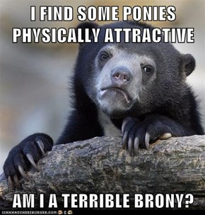 I FIND SOME PONIES PHYSICALLY ATTRACTIVE  AM I A TERRIBLE BRONY?