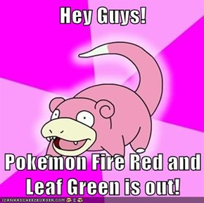 Hey Guys!  Pokemon Fire Red and Leaf Green is out!