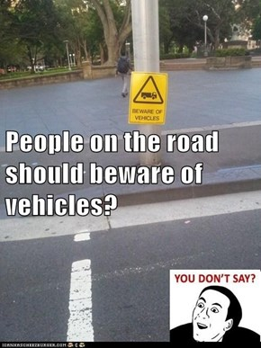 People on the road should beware of vehicles?