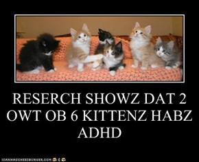 RESERCH SHOWZ DAT 2 OWT OB 6 KITTENZ HABZ ADHD