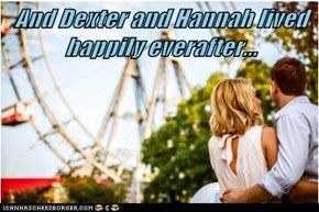 And Dexter and Hannah lived happily everafter...