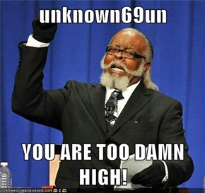 unknown69un  YOU ARE TOO DAMN HIGH!