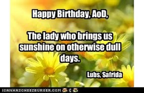 Happy Birthday, AoD,  The lady who brings us sunshine on otherwise dull days.