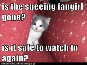 is the sqeeing fangirl gone?  is it safe to watch tv again?