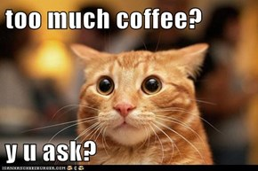too much coffee?  y u ask?