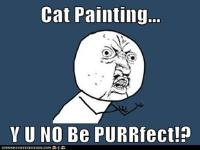 Cat Painting...  Y U NO Be PURRfect!?