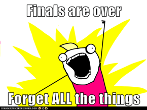 Finals are over  Forget ALL the things
