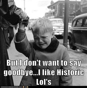 But I don't want to say goodbye...I like Historic Lol's