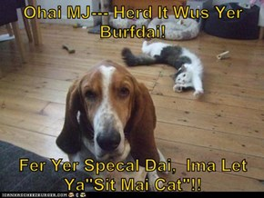 "Ohai MJ--- Herd It Wus Yer Burfdai!  Fer Yer Specal Dai,  Ima Let Ya""Sit Mai Cat""!!"