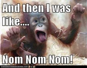 And then I was like....  Nom Nom Nom!