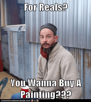 For Reals?  You Wanna Buy A Painting???