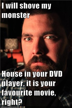 I will shove my monster  House in your DVD player, it is your favourite movie, right?
