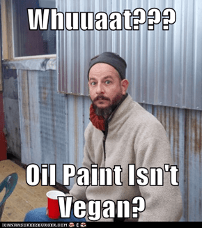 Whuuaat???  Oil Paint Isn't Vegan?