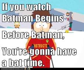 If you watch Batman Begins Before Batman,  You're gonna have a bat time.