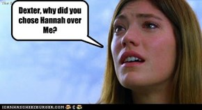 Dexter, why did you chose Hannah over Me?