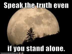 Speak the truth even   if you stand alone.