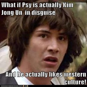 What if Psy is actually Kim Jong Un  in disguise   And he actually likes western culture!