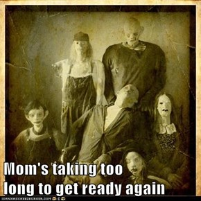 Mom's taking too                           long to get ready again