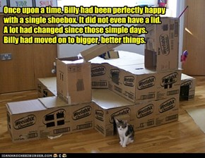 Once upon a time, Billy had been perfectly happy with a single shoebox. It did not even have a lid.  A lot had changed since those simple days.  Billy had moved on to bigger, better things.