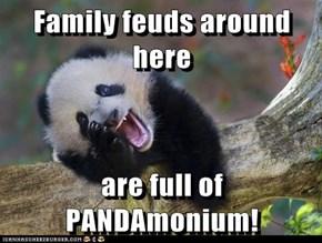 Family feuds around here  are full of PANDAmonium!