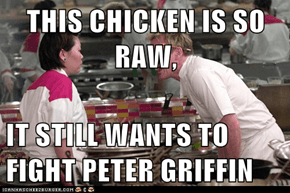 THIS CHICKEN IS SO RAW,  IT STILL WANTS TO FIGHT PETER GRIFFIN