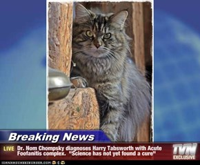 """Breaking News - Dr. Nom Chompsky diagnoses Harry Tabsworth with Acute Foofanitis complex.  """"Science has not yet found a cure"""""""