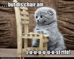 . . . but dis chair am
