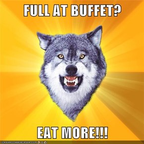 FULL AT BUFFET?  EAT MORE!!!