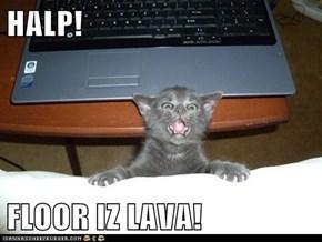 HALP!  FLOOR IZ LAVA!